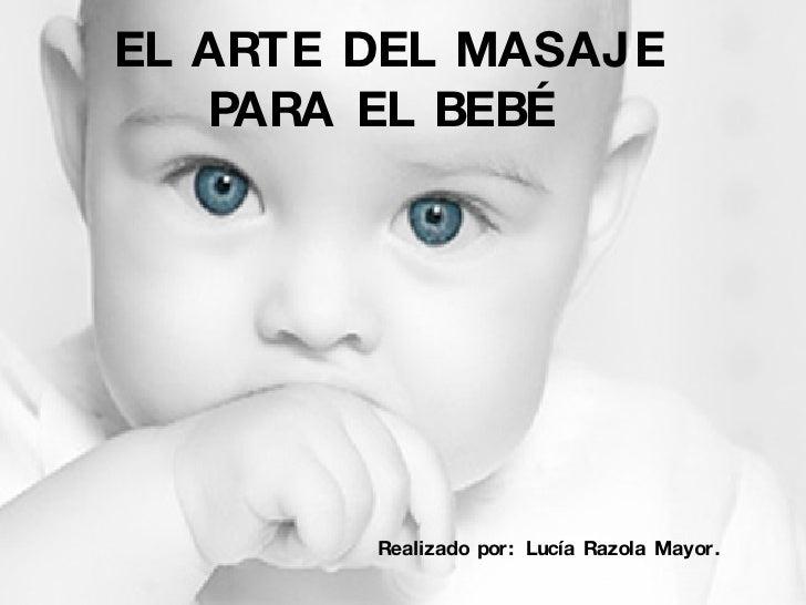 EL ARTE DEL MASAJE PARA EL BEBÉ   Realizado por: Lucía Razola Mayor.