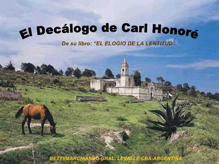 """El Decálogo de Carl Honoré De su libro: """"EL ELOGIO DE LA LENTITUD"""" BETTYMARCHIANDO-GRAL. LEVALLE-CBA-ARGENTINA"""