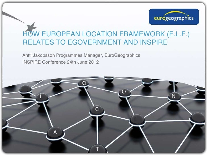 HOW EUROPEAN LOCATION FRAMEWORK (E.L.F.)RELATES TO EGOVERNMENT AND INSPIREAntti Jakobsson Programmes Manager, EuroGeograph...