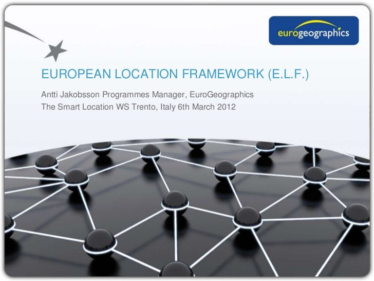 EUROPEAN LOCATION FRAMEWORK (E.L.F.)Antti Jakobsson Programmes Manager, EuroGeographicsThe Smart Location WS Trento, Italy...