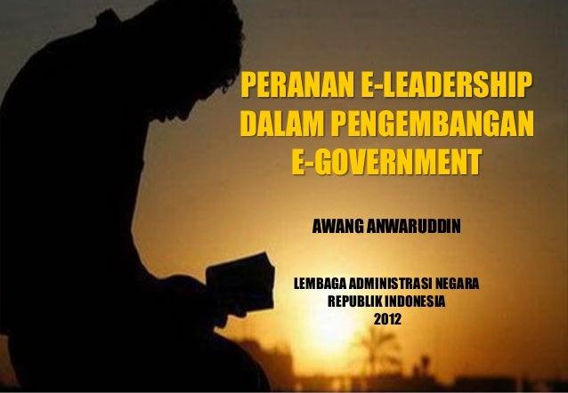 PERANAN E-LEADERSHIP DALAM PENGEMBANGAN E-GOVERNMENT AWANG ANWARUDDIN LEMBAGAADMINISTRASI NEGARA REPUBLIK INDONESIA 2012