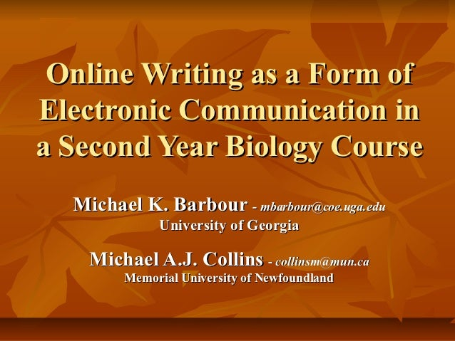 Online Writing as a Form ofElectronic Communication ina Second Year Biology Course  Michael K. Barbour - mbarbour@coe.uga....