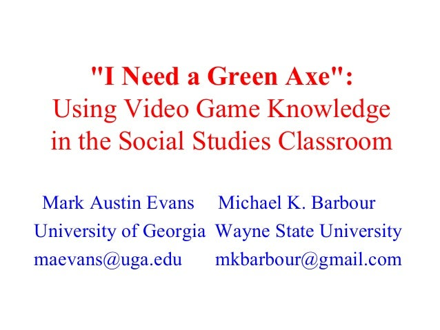 """""""I Need a Green Axe"""": Using Video Game Knowledge in the Social Studies Classroom Mark Austin Evans Michael K. BarbourUnive..."""