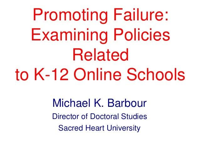Promoting Failure: Examining Policies Related to K-12 Online Schools Michael K. Barbour Director of Doctoral Studies Sacre...