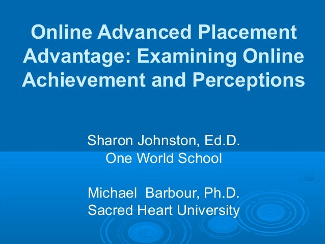 Online Advanced Placement Advantage: Examining Online Achievement and Perceptions Sharon Johnston, Ed.D. One World School ...