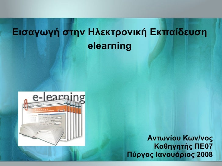 Αντωνίου Κων/νος Καθηγητής ΠΕ07 Πύργος Ιανουάριος 2008 Εισαγωγή στην Ηλεκτρονική Εκπαίδευση elearning