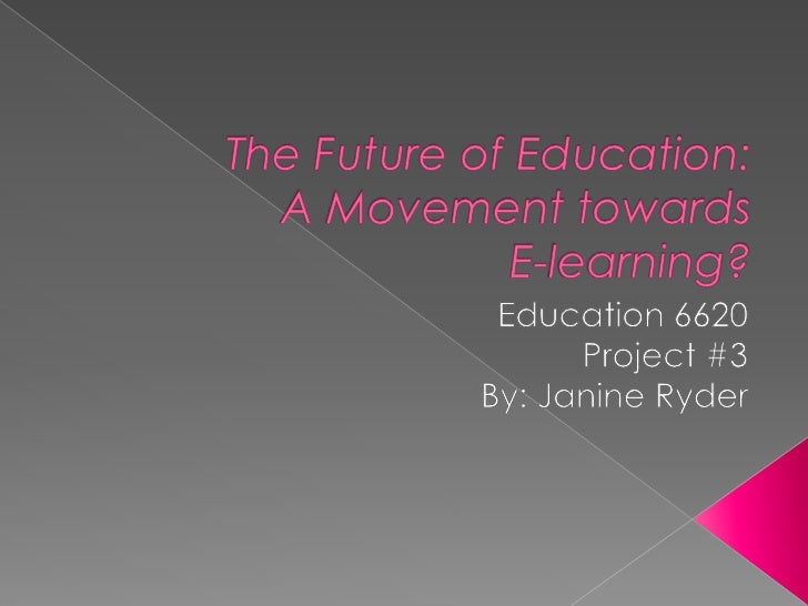 The Future of Education: A Movement towards E-learning?<br />Education 6620<br />Project #3<br />By: Janine Ryder<br />