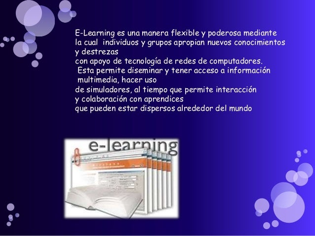 E-Learning es una manera flexible y poderosa mediante la cual individuos y grupos apropian nuevos conocimientos y destreza...
