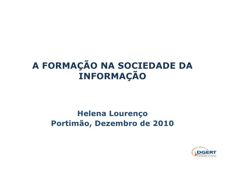 A FORMAÇÃO NA SOCIEDADE DA INFORMAÇÃO Helena Lourenço Portimão, Dezembro de 2010