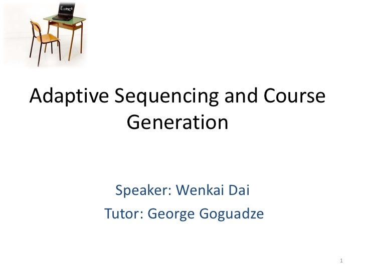 Adaptive Sequencing and Course          Generation        Speaker: Wenkai Dai       Tutor: George Goguadze                ...