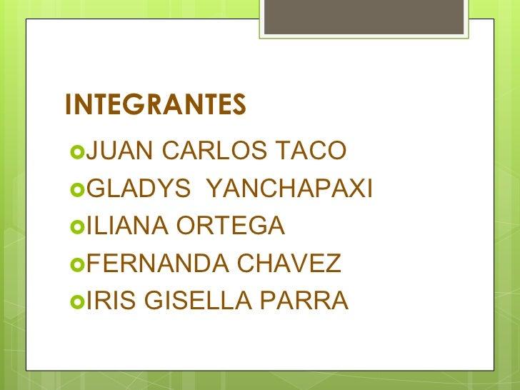 INTEGRANTES<br />JUAN CARLOS TACO<br />GLADYS  YANCHAPAXI<br />ILIANA ORTEGA<br />FERNANDA CHAVEZ<br />IRIS GISELLA PARRA<...