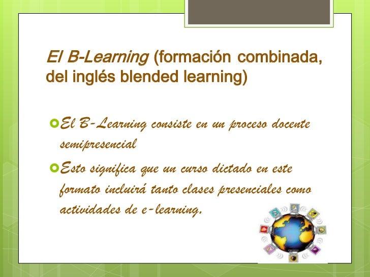 El B-Learning (formación combinada, del inglés blended learning) <br />El B-Learning consiste en un proceso docente semipr...