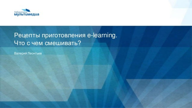 www.labmedia.suРецепты приготовления e-learning.Что с чем смешивать?Валерий Леонтьев