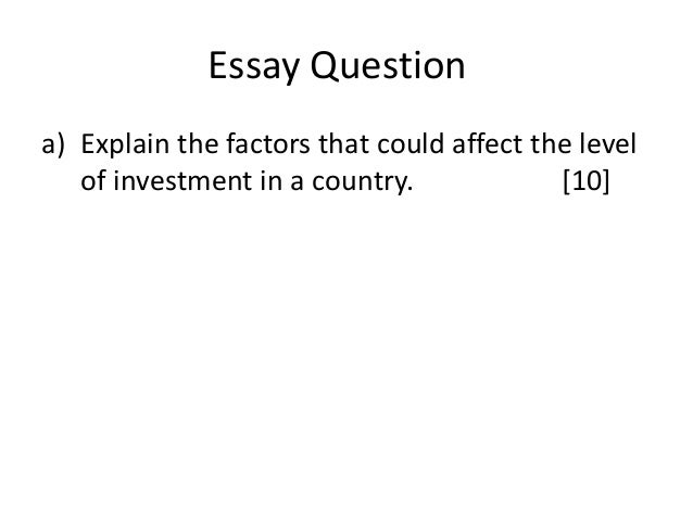 Essay Question a) Explain the factors that could affect the level of investment in a country. [10]