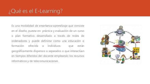 ¿Qué es el E-Learning?  Es una modalidad de enseñanza-aprendizaje que consiste  en el diseño, puesta en práctica y evaluac...