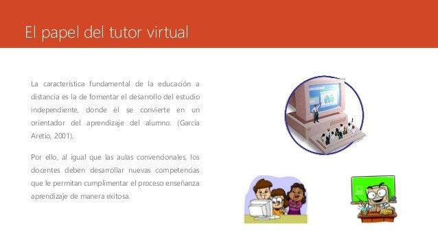 El papel del tutor virtual  La característica fundamental de la educación a  distancia es la de fomentar el desarrollo del...
