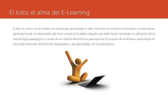 El tutor, el alma del E-Learning  Si bien es cierto, en el proceso de enseñanza aprendizaje el valor de todos los actores ...