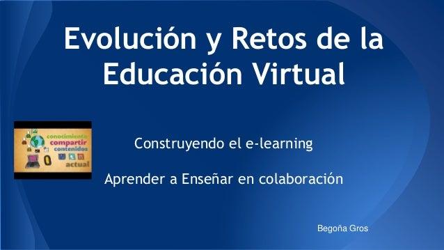 Evolución y Retos de la  Educación Virtual  Construyendo el e-learning  Aprender a Enseñar en colaboración  Begoña Gros