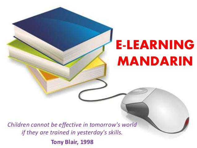 E-LEARNING  MANDARIN  Children cannot be effective in tomorrow's world  if they are trained in yesterday's skills.  Tony B...