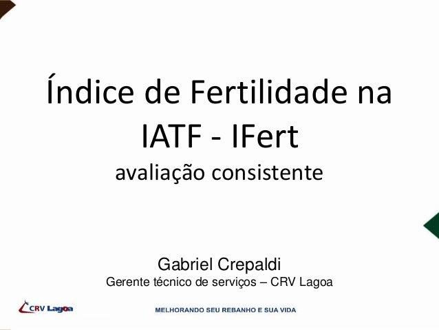 Índice de Fertilidade na IATF - IFert avaliação consistente Gabriel Crepaldi Gerente técnico de serviços – CRV Lagoa