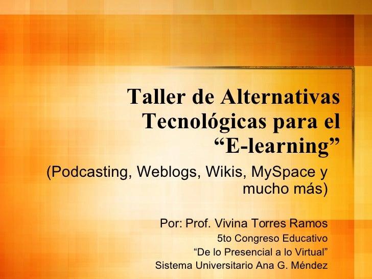 """Taller de Alternativas T ecnológicas para el """"E-learning"""" (Podcasting, Weblogs, Wikis, MySpace y mucho m ás) Por: Prof. Vi..."""
