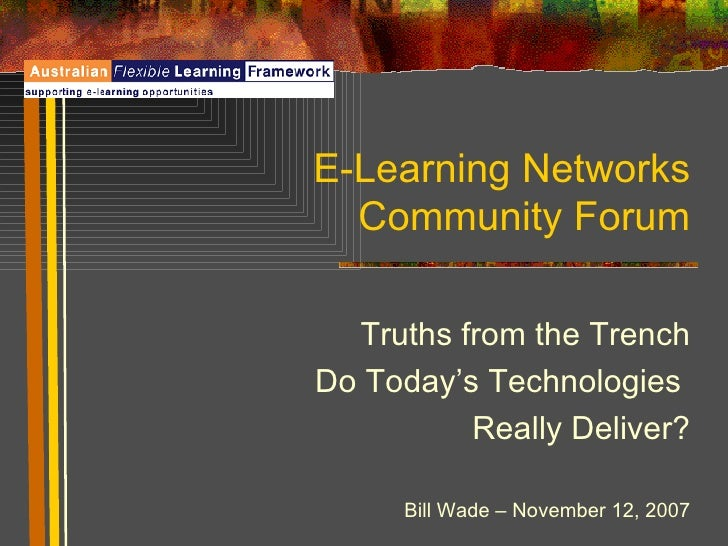 E-Learning Networks Community Forum Truths from the Trench Do Today's Technologies  Really Deliver? Bill Wade – November 1...