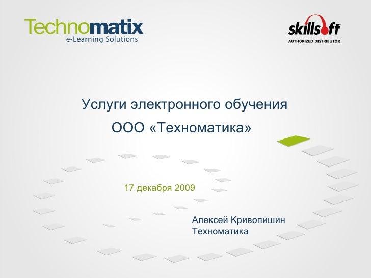 1 7  декабря 2009 Услуги электронного обучения ООО «Техноматика»   Алексей Кривопишин Техноматика