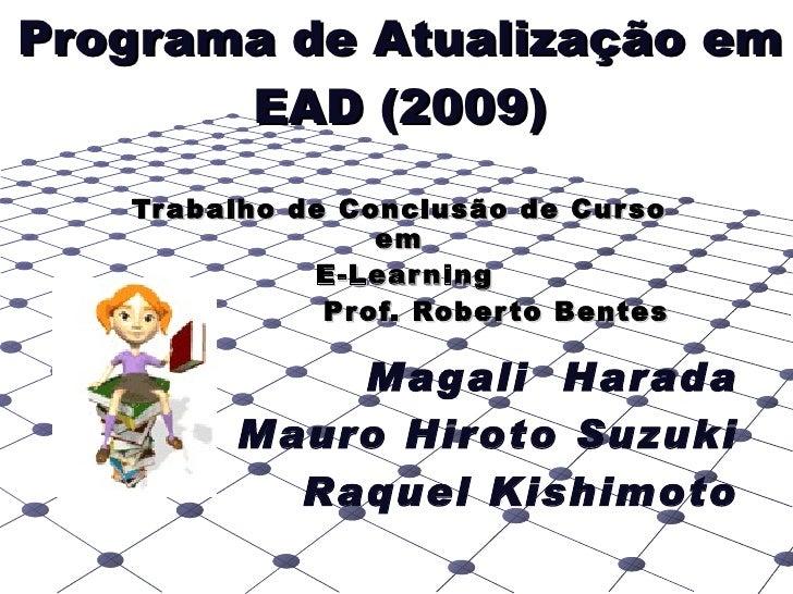 Trabalho de Conclusão de Curso em E-Learning Prof. Roberto Bentes Programa de Atualização em EAD (2009) Magali  Harada Mau...