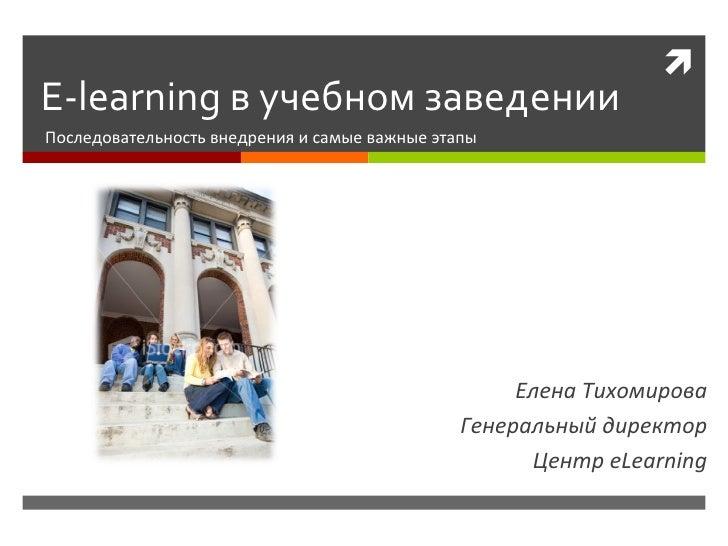 E-learning  в учебном заведении Последовательность внедрения и самые важные этапы Елена Тихомирова Генеральный директор Це...