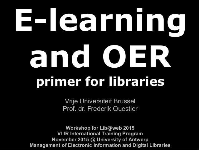 E-learning and OER primer for libraries Vrije Universiteit Brussel Prof. dr. Frederik Questier Workshop for Lib@web 2015 V...
