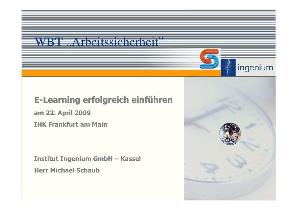 """WBT """"Arbeitssicherheit""""    E-Learning erfolgreich einführen am 22. April 2009 IHK Frankfurt am Main     Institut Ingenium ..."""