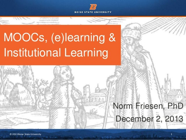 MOOCs, (e)learning & Institutional Learning  Norm Friesen, PhD December 2, 2013 © 2013 Boise State University  1