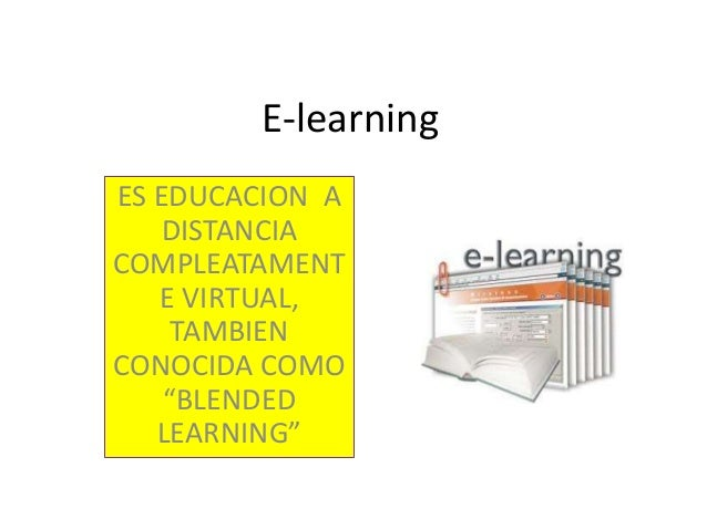 "E-learning ES EDUCACION A DISTANCIA COMPLEATAMENT E VIRTUAL, TAMBIEN CONOCIDA COMO ""BLENDED LEARNING"""