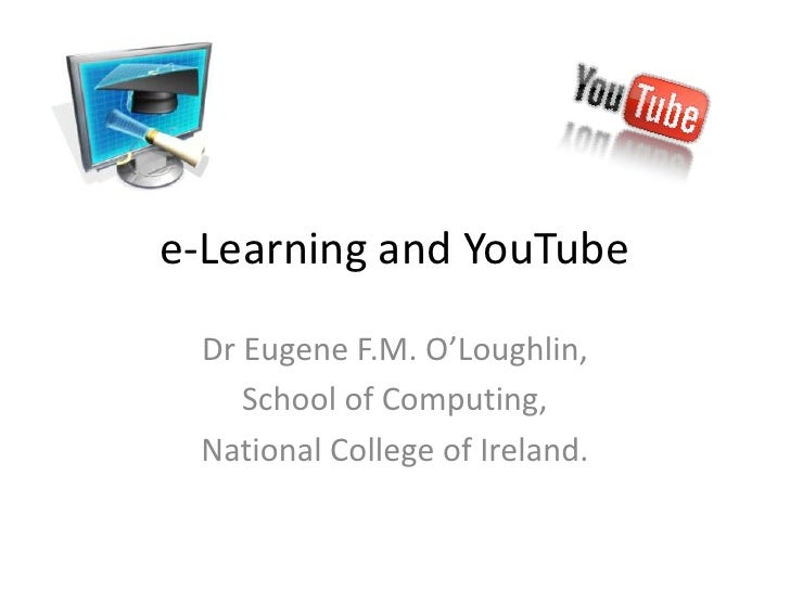 e-Learning and YouTube Dr Eugene F.M. O'Loughlin,    School of Computing, National College of Ireland.