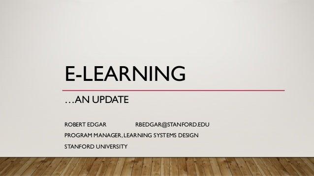 E-LEARNING …AN UPDATE ROBERT EDGAR RBEDGAR@STANFORD.EDU PROGRAM MANAGER, LEARNING SYSTEMS DESIGN STANFORD UNIVERSITY