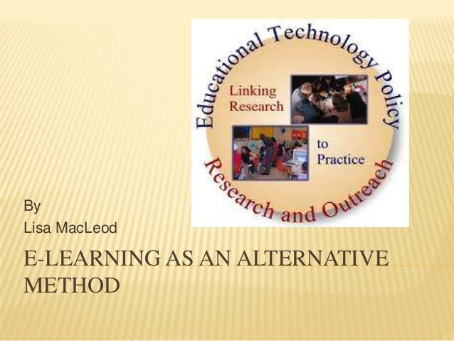 E-LEARNING AS AN ALTERNATIVE METHOD By Lisa MacLeod