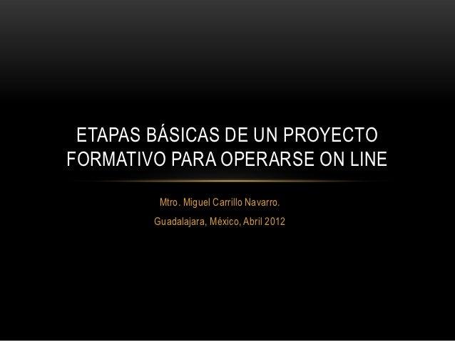 ETAPAS BÁSICAS DE UN PROYECTOFORMATIVO PARA OPERARSE ON LINE         Mtro. Miguel Carrillo Navarro.        Guadalajara, Mé...
