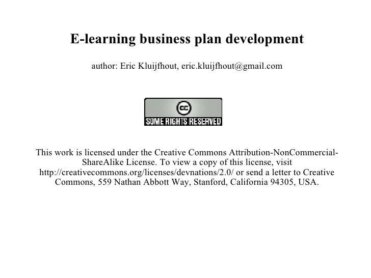 E-learning business plan development author: Eric Kluijfhout, eric.kluijfhout@gmail.com   This work is licensed under the ...