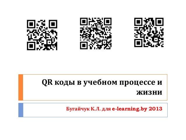 QR коды в учебном процессе и                      жизни     Бугайчук К.Л. для e-learning.by 2013