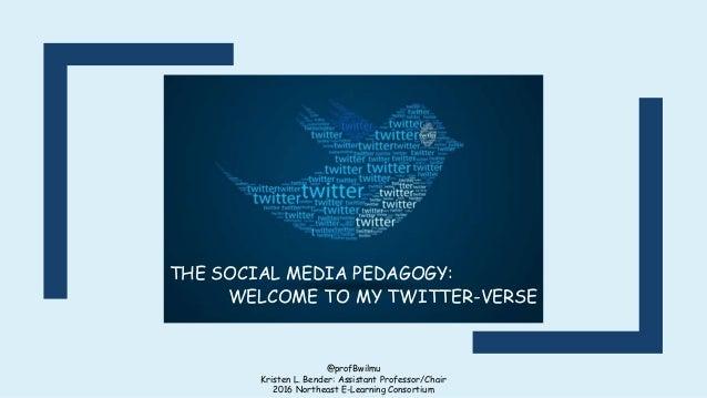 @profBwilmu Kristen L. Bender: Assistant Professor/Chair 2016 Northeast E-Learning Consortium THE SOCIAL MEDIA PEDAGOGY: W...