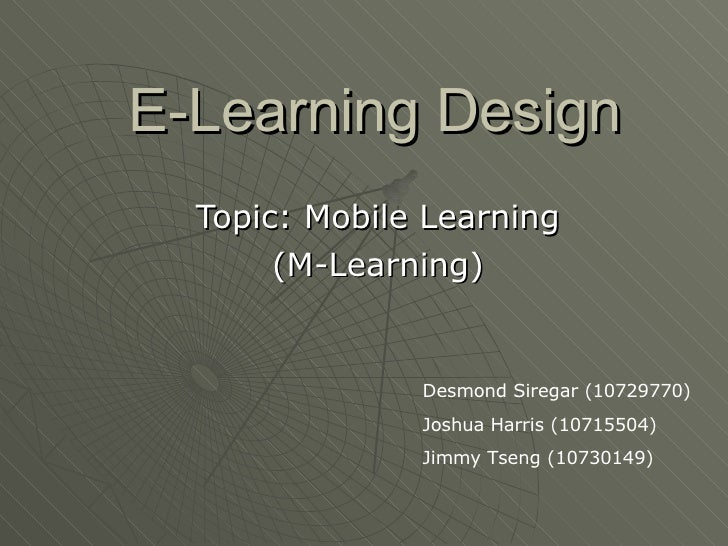 E-Learning Design Topic: Mobile Learning (M-Learning) Desmond Siregar (10729770) Joshua Harris (10715504) Jimmy Tseng (107...