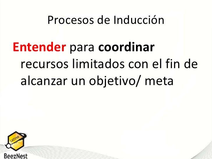 Procesos de Inducción<br />Entender para coordinarrecursos limitados con el fin de alcanzar un objetivo/ meta<br />