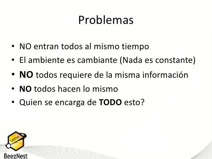 Problemas<br />NO entran todos al mismo tiempo<br />El ambiente es cambiante (Nada es constante)<br />NOtodos requiere de ...