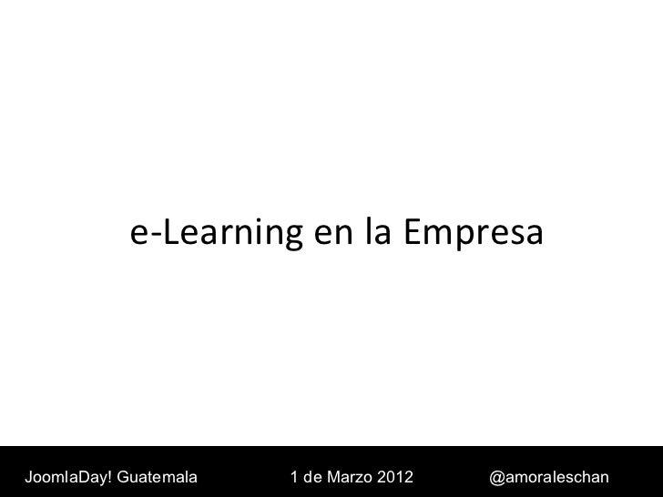 e-Learning en la Empresa JoomlaDay! Guatemala 1 de Marzo 2012 @amoraleschan