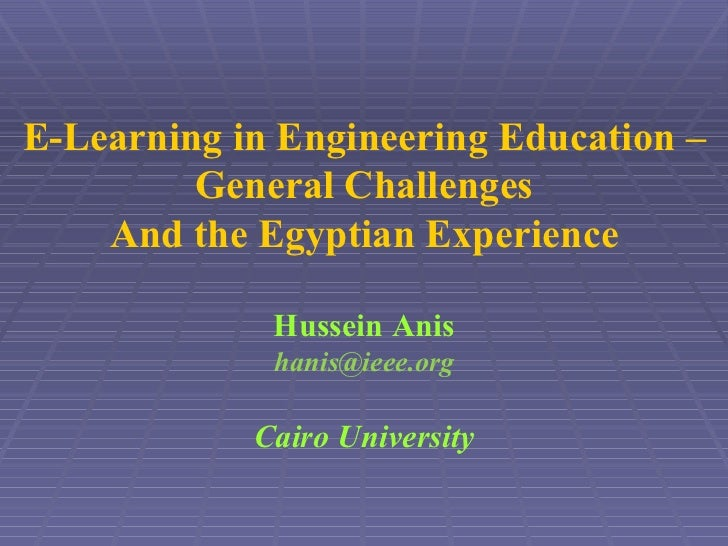 E-Learning in Engineering Education – General Challenges And the Egyptian Experience Hussein Anis [email_address] Cairo Un...