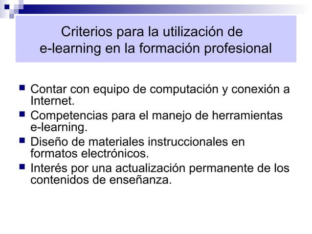 Criterios para la utilización de     e-learning en la formación profesional   Contar con equipo de computación y conexión...