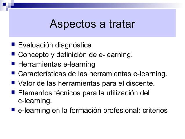 Aspectos a tratar   Evaluación diagnóstica   Concepto y definición de e-learning.   Herramientas e-learning   Caracter...
