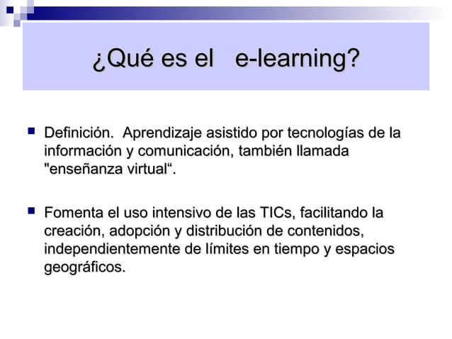 ¿Qué es el e-learning?   Definición. Aprendizaje asistido por tecnologías de la    información y comunicación, también ll...
