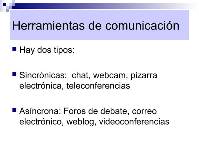 Herramientas de comunicación   Hay dos tipos:   Sincrónicas: chat, webcam, pizarra    electrónica, teleconferencias   A...