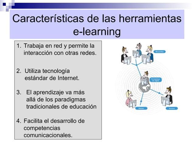 Características de las herramientas             e-learning1. Trabaja en red y permite la   interacción con otras redes.2. ...